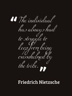 """The individual has always had to struggle to keep from being crushed by the tribe."""" Friedrich Nietzsche"""