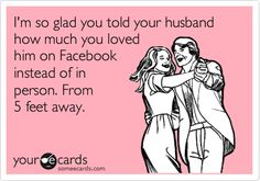 I'm so glad you told your husband how much you loved him on Facebook instead of in person. From 5 feet away.