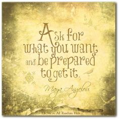 """Ask for what you want and be prepared to get it."" -Maya Angelou -The Secret   Positive vibes all the way"