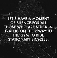 Oh, the irony... LMAO...    Let's have a moment of silence for all those who are stuck in traffic on their way to the gym to ride stationery bicycles
