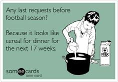 Any last requests before football season? Because it looks like cereal for dinner for the next 17 weeks. lol, sounds just like me during football season. Football Coach Wife, Football Cheer, Football Quotes, Football Is Life, Football Baby, Football Season, Nfl Season Start, Soccer Season, Football Shirts