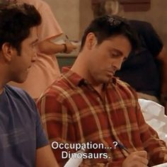 Joey: Occupation.... Dinosaurs. Ross: actually Joey I'm a pale... Dinosaurs is fine.