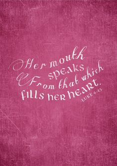 *Luke 6:45. Her mouth speaks from that which fills her heart...