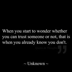 When you start to wonder whether you can trust someone or not, that is when you already know you don't. trust issues quote