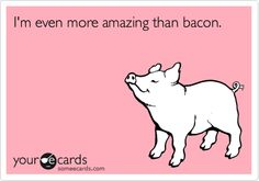 Funny Flirting Ecard: I'm even more amazing than bacon.