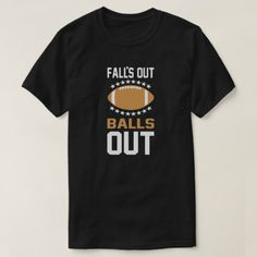 Falls Out Balls Out Football T-Shirt - click/tap to personalize and buy