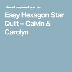 Easy Hexagon Star Quilt – Calvin & Carolyn