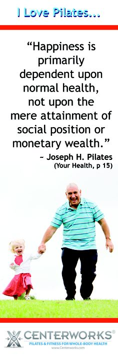 """""""Happiness is primarily dependent upon normal health, not upon the mere attainment of social position or monetary wealth.""""  Joseph H. Pilates"""
