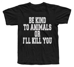 <br>You have been warned...be kind to animals...or I'll kill you.</br><br>Inspired by the infamous Doris Day shirt, The Be Kind To Animals Or I'll Kill You tee by The T-Shirt Whore, is now being copied everywhere. It features a hand printed to order, old-school matte white water-based graphic for a bright, yet super soft print, on 100% jersey cotton, Made In The U.S.A., American Apparel short sleeved t-shirts. Available in both men's and women's...