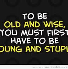 To be old and wise first you must be young and dumb.