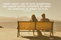 """""""How lucky I am to have something that makes saying goodbye so hard."""" -The Adventures of Winnie the Pooh, A.A. Milne"""