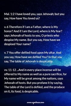 Mal. 1:2 I have loved you, says Jehovah; but you say, How have You loved us? v. 6 Therefore if I am a Father, where is My honor? And if I am the Lord, where is My fear? says Jehovah of hosts to you, O priests who despise My name. But you say, How have we despised Your name? v. 7 You offer defiled food upon My altar. And you say, How have we defiled You? In that you say, The table of Jehovah is despicable. vv. 11-12 ...And in ... Bible Verse quoted at www.agodman.com