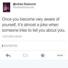 Once you become aware of yourself.. It's almost a joke when people try to tell you about you