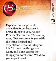"Expectation is a powerful attractive force, because is draws things to you. As Bob Proctor says, ""Desire connects you with the thing desired and expectation draws it into your life."" Expect the things you want, and don't expect the things you don't want. What do you expect now? VISIT website for more about the Law Of Attraction"