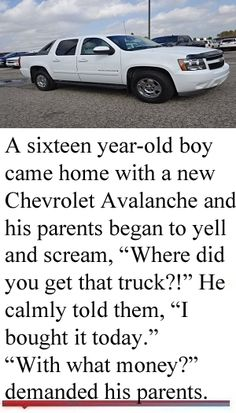 "With What Money - A sixteen year-old boy came home with a new Chevrolet Avalanche and his parents began to yell and scream, ""Where did you get that truck?"" He calmly told them, ""I bought it today."" ""With what money?"" demanded his parents. Dad Jokes, Hilarious Jokes, Money Humor, Jokes And Riddles, Clean Jokes, Old Boys, Scream, Chevrolet, Laughter"