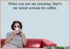 When you see me yawning, that's my silent scream for coffee.
