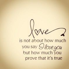 """Love is not about how much you say """"I Love You"""" but how much you prove it's true"""