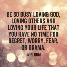 Be so busy loving God, loving others and loving your life that you have no time for regret, worry, fear, or drams
