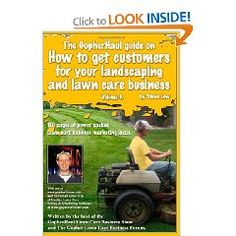 The GopherHaul guide on how to get customers for your landscaping and lawn care business - Volume 3.: Anyone can start a landscaping or lawn care ... customers. This book will show you how..  List Price: $16.95  Savings: $NA  Sale Price: $NA