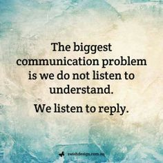 The bigges communication problem is that we listen to reply