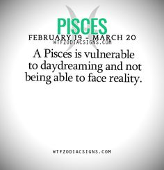 A Pisces is vulnerable to daydreaming and not being able to face reality.   - WTF Zodiac Signs Daily Horoscope!