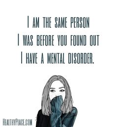 Quote on mental health stigma: I am the same person I was before you found out I have a mental disorder. www.HealthyPlace.com