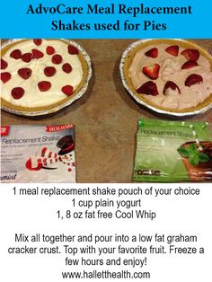 AdvoCare meal replacement shake PIE! 1 meal replacement shake pouch of your choice  1 cup plain yogurt  1, 8 oz fat free Cool Whip   Mix all together and pour into a low fat graham cracker crust. Top with your favorite fruit. Freeze a few hours and enjoy!  www.halletthealth.com