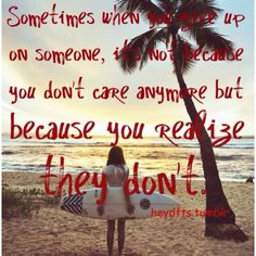 Sometimes when you give up on someone, it's not because you don't care anymore but because you realize they don't.