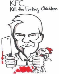 KFC - Kill the Fucking Chicken ...Cette chaine tue chaque année 1 milliard de poulets pour approvisionner ces restaurants du monde entier affronte la colère des associations de défense des animaux depuis 2003 (source : http://defenseanimale.com/kfc-la-cruaute-animale-industrielle/)