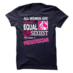 All women are created equal but the sexiest become a Pediatrician T-Shirts, Hoodies. Get It Now ==> https://www.sunfrog.com/LifeStyle/All-women-are-created-equal-but-the-sexiest-become-a-Pediatrician.html?id=41382