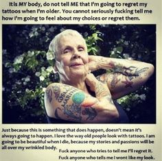 Can't agree more. People always ask if you'll like or regret your tattoos when you're 80.. Well, who says I will even make it till 80!?