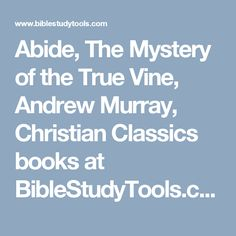 Abide, The Mystery of the True Vine, Andrew Murray, Christian Classics books at BibleStudyTools.com
