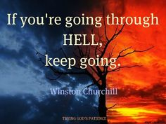 If you're going through Hell, keep going. ~ Winston Churchill