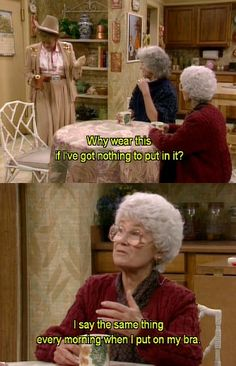 """I say the same thing every morning when I put on my bra."" Oh, Sophia. <3 The Golden Girls"