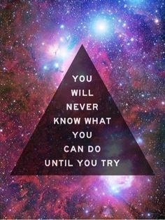 You will never know what you can do until you try.