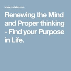 Renewing the Mind and Proper thinking - Find your Purpose in Life.