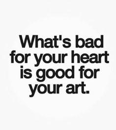 Lo que es malo para tu corazón es bueno para tu arte !!