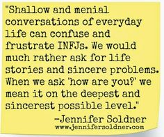 """Shallow and menial conversations of everyday life can confuse and frustrate INFJs. We would much rather ask for life stories and sincere problems. When we ask """"how are you?"""" we mean it on the deepest and sincerest possible level. Jennifer Soldner: Joyfully Freefalling: Top 10 Things Every INFJ Wants You to Know"""