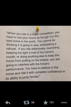 Riding quote .I have watched horse and rider from the rail at a show. The horse seems to know they are in the lime light. You can see it in his posture and his eye. He reacts to the applause. Don't stress him out by being too controlling in the saddle or with your reins. Relax.. He will sense your nervousness.