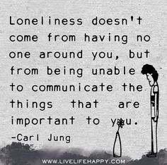 Loneliness doesn't come from having no one around you, but from being unable to communicate the things that are important to you. - Carl Jung Solitude, Quotes To Live By, Great Quotes, Me Quotes, Dark Soul Quotes, Quotable Quotes, Lonliness, Carl Jung, Believe