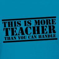This is more teacher than you can handle - teacher t-shirt!