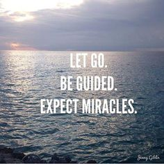 Let Go. Be Guided. Expect Miracles.  We have to let go to be able to be guided by God who does miracles!!!