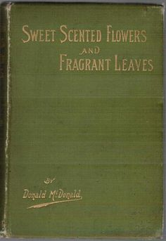 Sweet-Scented Flowers and Fragrant Leaves by Donald McDonald, 1895. | Antique Book