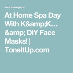 At Home Spa Day With K&K… & DIY Face Masks! | ToneItUp.com