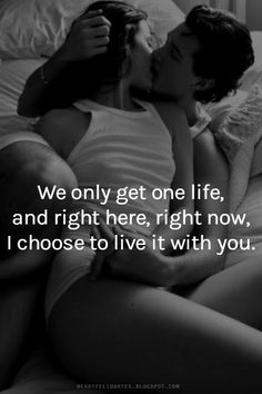 We only get one life, and right here, right now, I choose to live it with you.