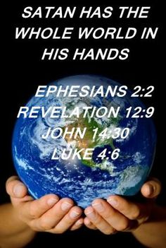 "1.  SATAN HAS THE WHOLE WORLD IN HIS HANDS, AND HAS HAD IT SINCE THE GARDEN OF EDEN Luke 4:6 "". . .because it has been delivered to me, and to whomever I wish I give it. ."" John 14:30 . . .for the ruler of the world is coming. And he has no hold on me. ."