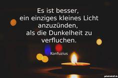 Es ist besser,  ein einziges kleines Licht anzuzünden,  als die Dunkelheit zu verfluchen. ... gefunden auf https://www.geheimekraft.de/spruch/36