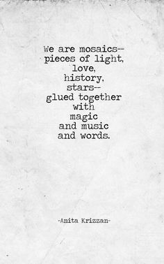 We are mosaics-- pieces of life, love, history, stars-- glued together with magic and music and words
