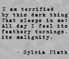 """I am terrified by this dark thing that sleeps in me; all day I feel its feathery turnings, its malignity."" - Sylvia Plath"