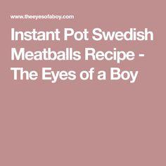 Instant Pot Swedish Meatballs Recipe - The Eyes of a Boy